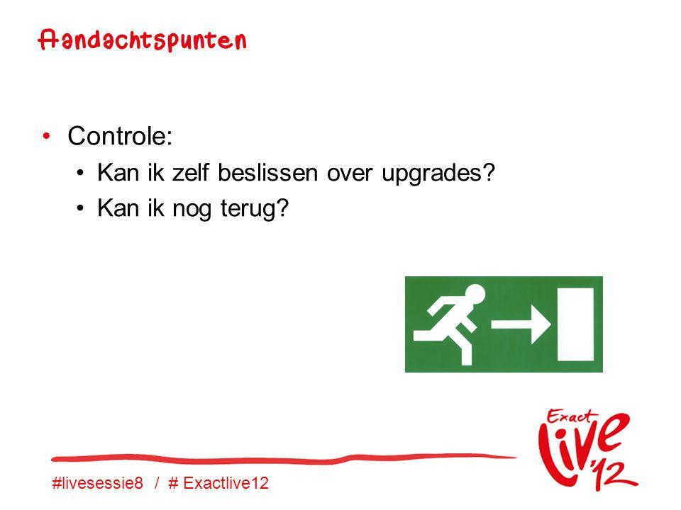 #livesessie8 / # Exactlive12 •Controle: •Kan ik zelf beslissen over upgrades.