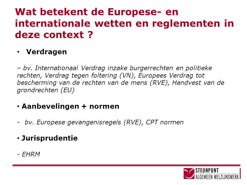Wat betekent de Europese- en internationale wetten en reglementen in deze context ? • Verdragen – bv. Internationaal Verdrag inzake burgerrechten en p