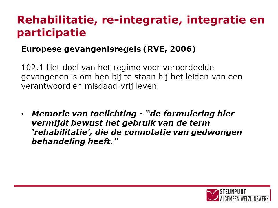 Rehabilitatie, re-integratie, integratie en participatie Europese gevangenisregels (RVE, 2006) 102.1 Het doel van het regime voor veroordeelde gevange