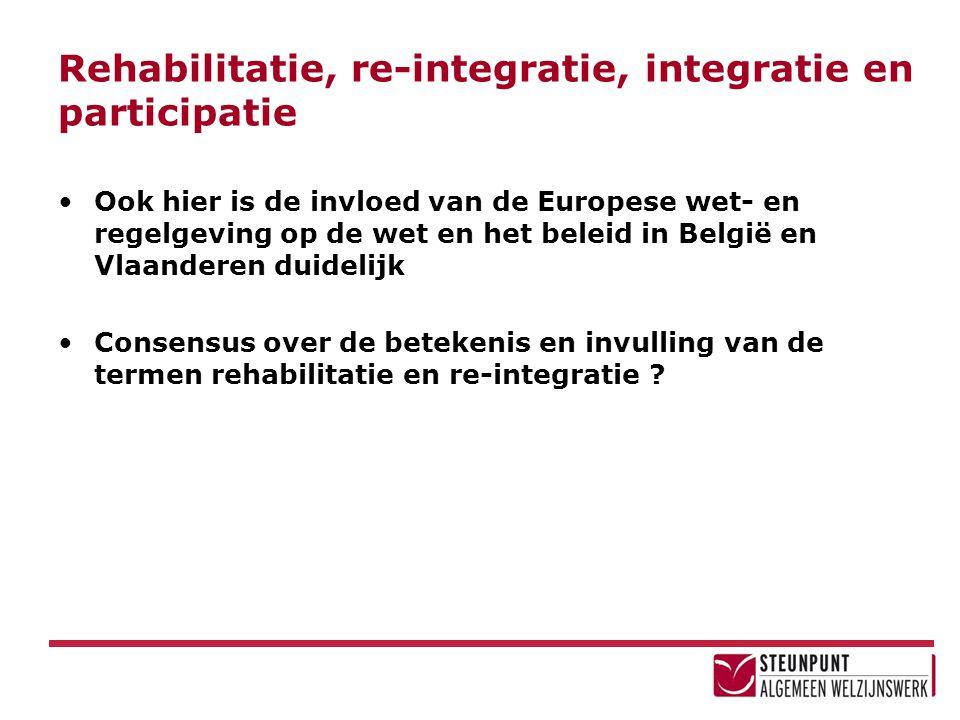 Rehabilitatie, re-integratie, integratie en participatie •Ook hier is de invloed van de Europese wet- en regelgeving op de wet en het beleid in België
