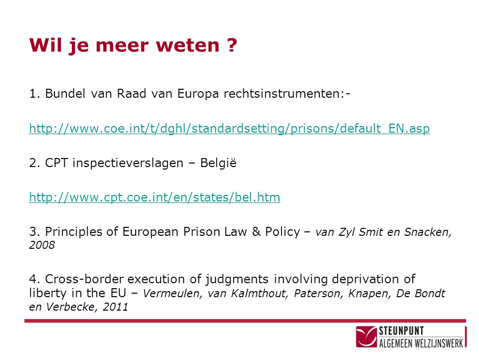 Wil je meer weten ? 1. Bundel van Raad van Europa rechtsinstrumenten:- http://www.coe.int/t/dghl/standardsetting/prisons/default_EN.asp 2. CPT inspect