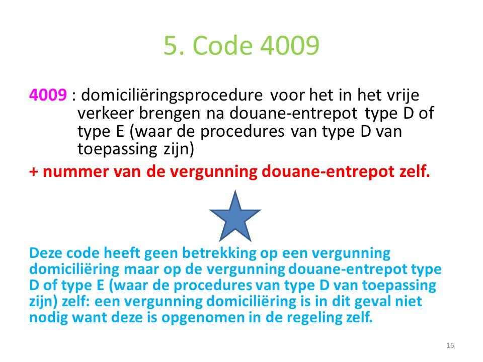 5. Code 4009 4009 : domiciliëringsprocedure voor het in het vrije verkeer brengen na douane-entrepot type D of type E (waar de procedures van type D v