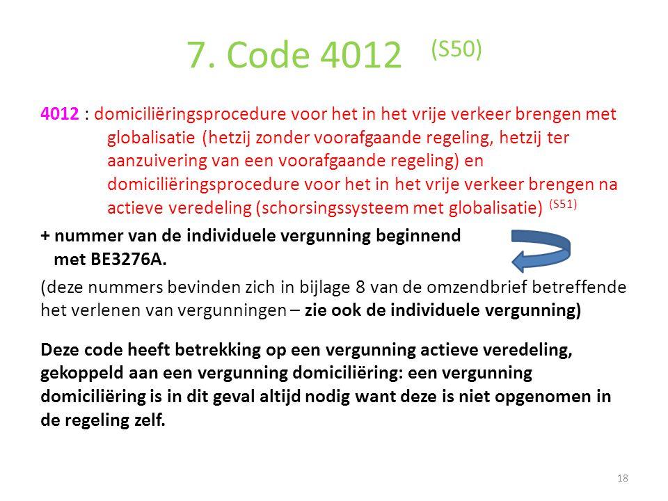 7. Code 4012 (S50) 4012 : domiciliëringsprocedure voor het in het vrije verkeer brengen met globalisatie (hetzij zonder voorafgaande regeling, hetzij