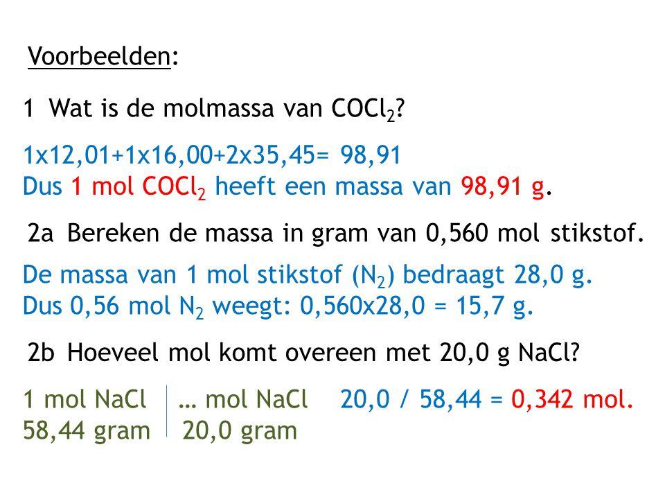 Voorbeelden: 1Wat is de molmassa van COCl 2 ? 1x12,01+1x16,00+2x35,45= 98,91 Dus 1 mol COCl 2 heeft een massa van 98,91 g. 2aBereken de massa in gram