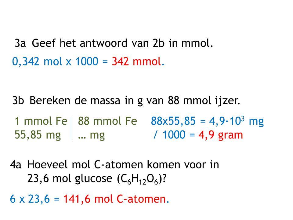 3aGeef het antwoord van 2b in mmol. 0,342 mol x 1000 = 342 mmol. 3bBereken de massa in g van 88 mmol ijzer. 1 mmol Fe 88 mmol Fe 88x55,85 = 4,9·10 3 m