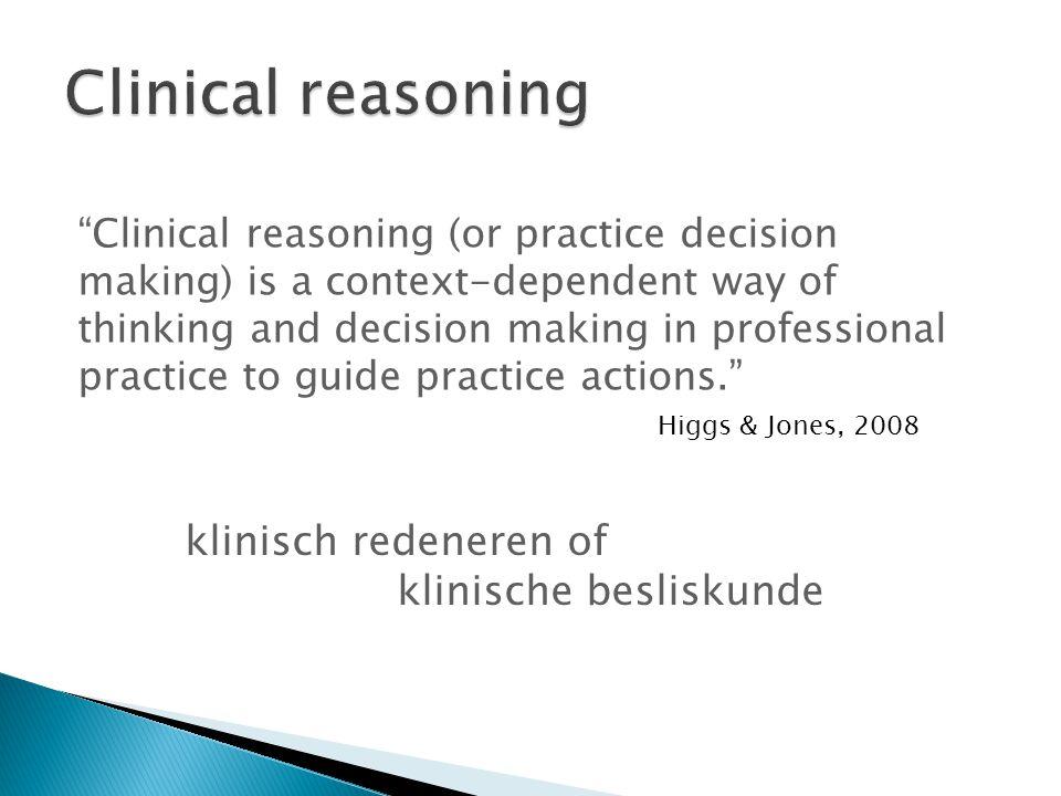 Clinical reasoning (or practice decision making) is a context-dependent way of thinking and decision making in professional practice to guide practice actions. Higgs & Jones, 2008 klinisch redeneren of klinische besliskunde