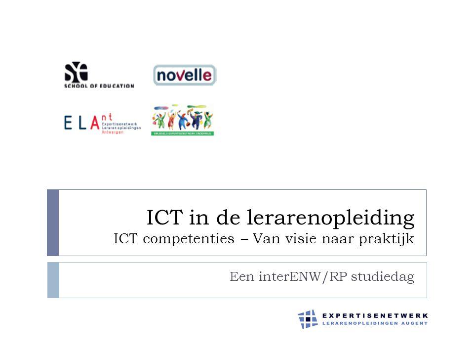 ICT in de lerarenopleiding ICT competenties – Van visie naar praktijk Een interENW/RP studiedag