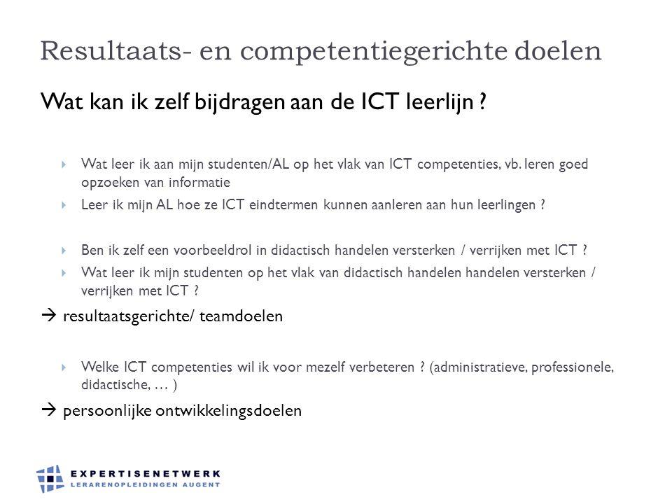 Resultaats- en competentiegerichte doelen Wat kan ik zelf bijdragen aan de ICT leerlijn ?  Wat leer ik aan mijn studenten/AL op het vlak van ICT comp