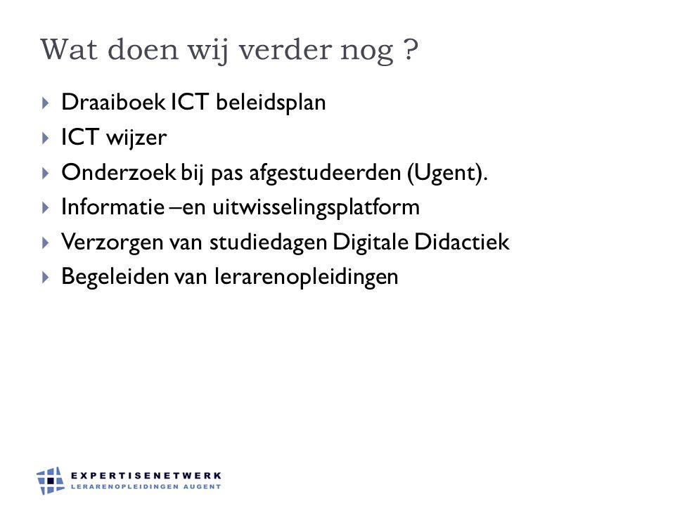 Wat doen wij verder nog ?  Draaiboek ICT beleidsplan  ICT wijzer  Onderzoek bij pas afgestudeerden (Ugent).  Informatie –en uitwisselingsplatform