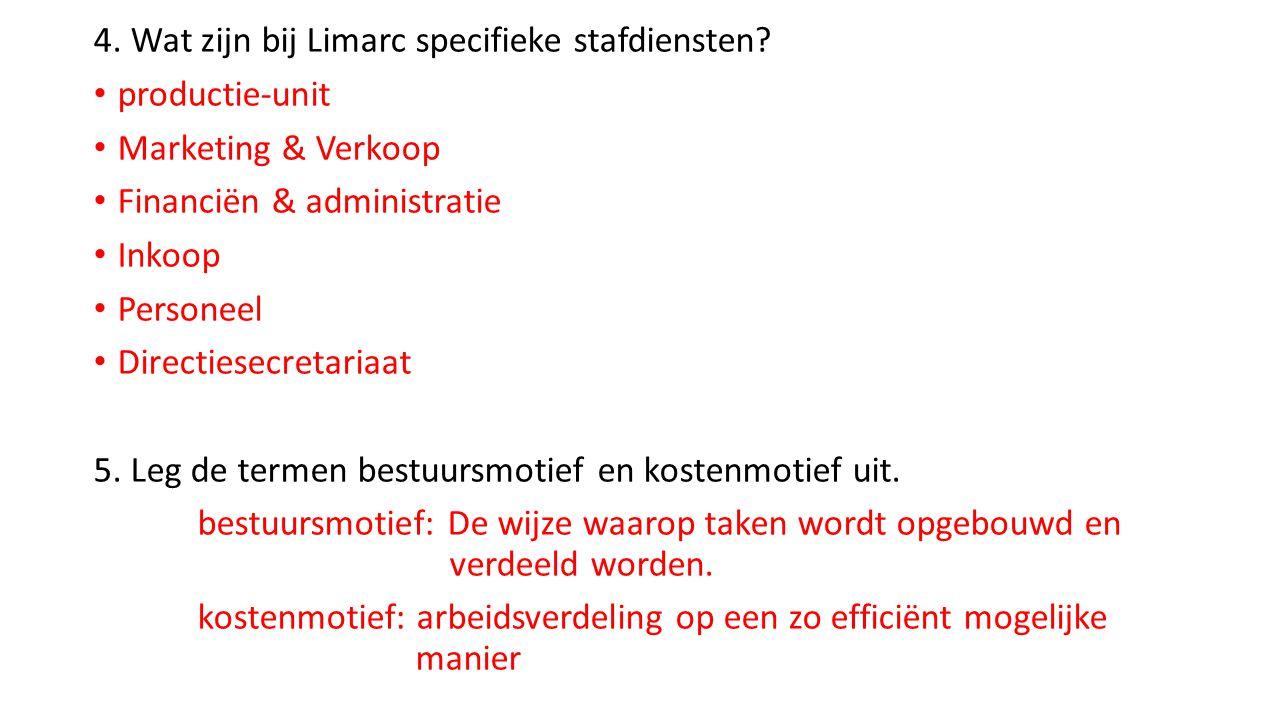 4. Wat zijn bij Limarc specifieke stafdiensten? • productie-unit • Marketing & Verkoop • Financiën & administratie • Inkoop • Personeel • Directiesecr