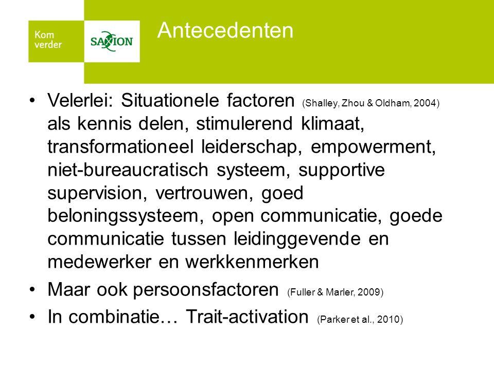 Antecedenten •Velerlei: Situationele factoren (Shalley, Zhou & Oldham, 2004) als kennis delen, stimulerend klimaat, transformationeel leiderschap, empowerment, niet-bureaucratisch systeem, supportive supervision, vertrouwen, goed beloningssysteem, open communicatie, goede communicatie tussen leidinggevende en medewerker en werkkenmerken •Maar ook persoonsfactoren (Fuller & Marler, 2009) •In combinatie… Trait-activation (Parker et al., 2010)