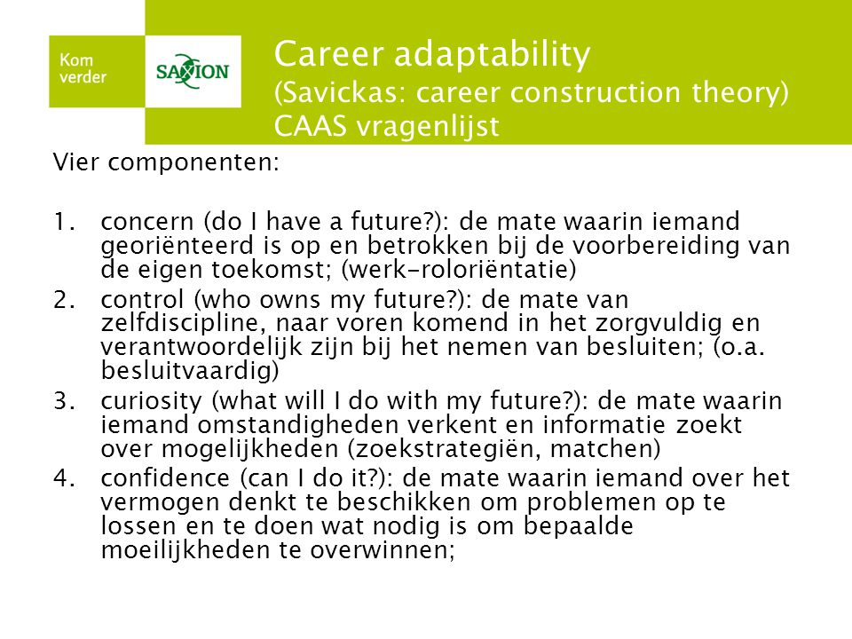 Career adaptability (Savickas: career construction theory) CAAS vragenlijst Vier componenten: 1.concern (do I have a future?): de mate waarin iemand g
