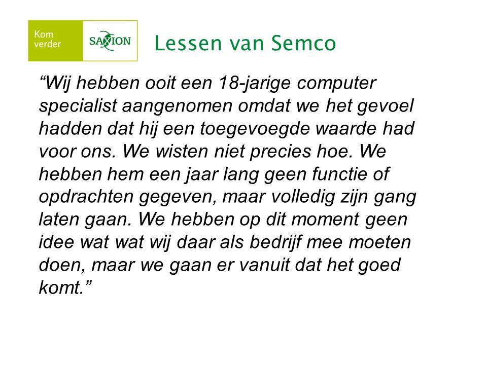 Lessen van Semco Wij hebben ooit een 18-jarige computer specialist aangenomen omdat we het gevoel hadden dat hij een toegevoegde waarde had voor ons.