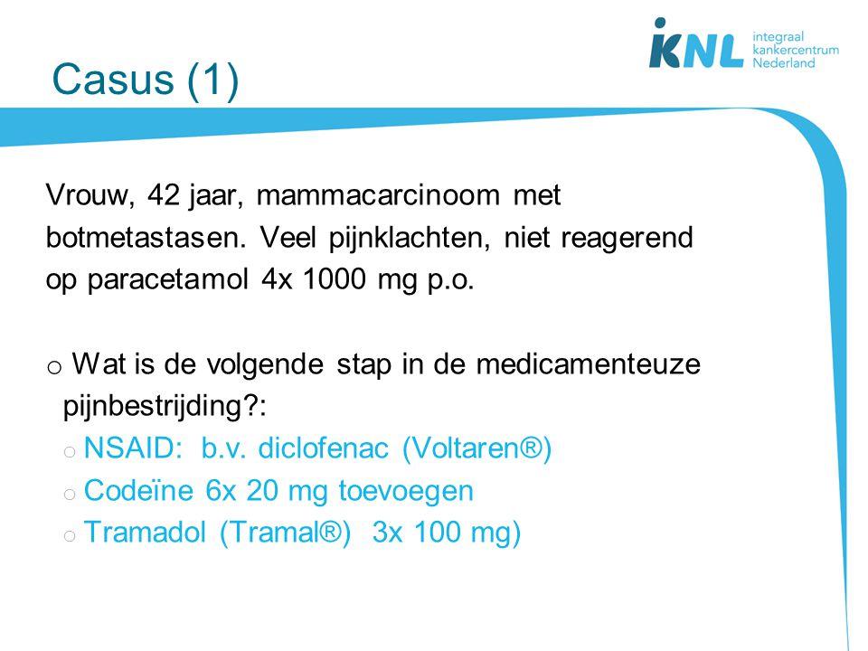 Casus (1) Vrouw, 42 jaar, mammacarcinoom met botmetastasen. Veel pijnklachten, niet reagerend op paracetamol 4x 1000 mg p.o. o Wat is de volgende stap