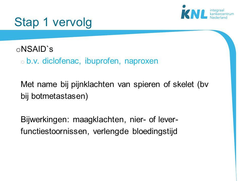 Stap 1 vervolg o NSAID`s o b.v. diclofenac, ibuprofen, naproxen Met name bij pijnklachten van spieren of skelet (bv bij botmetastasen) Bijwerkingen: m