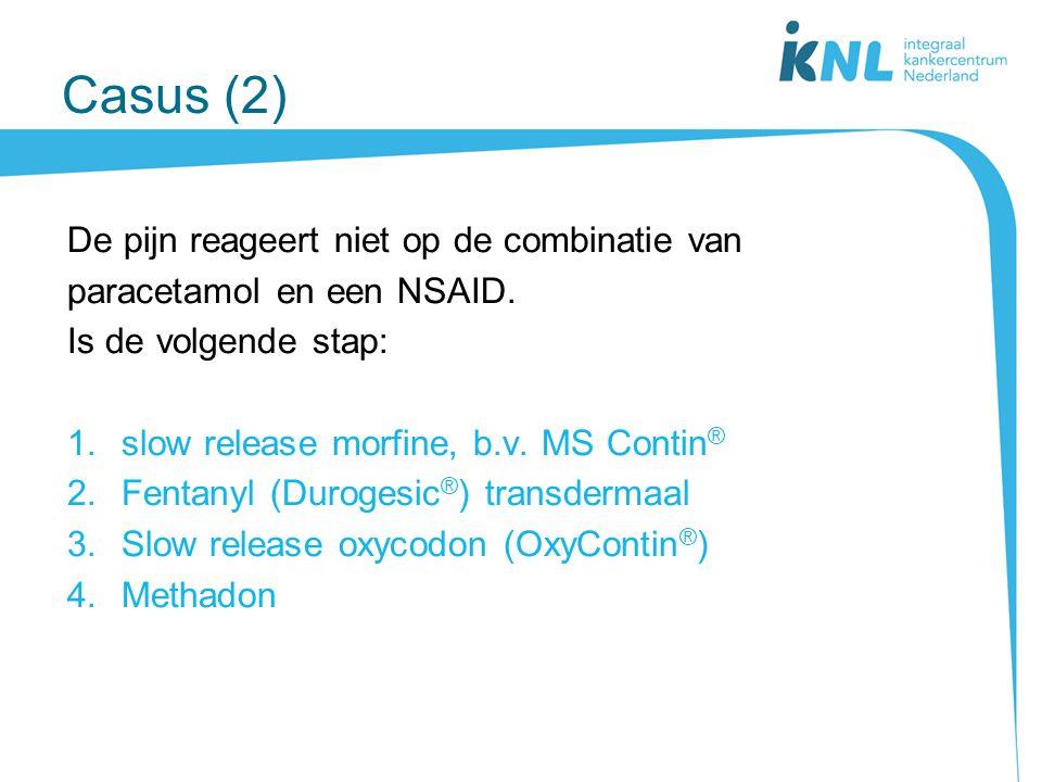 Casus (2) De pijn reageert niet op de combinatie van paracetamol en een NSAID. Is de volgende stap: 1.slow release morfine, b.v. MS Contin ® 2.Fentany