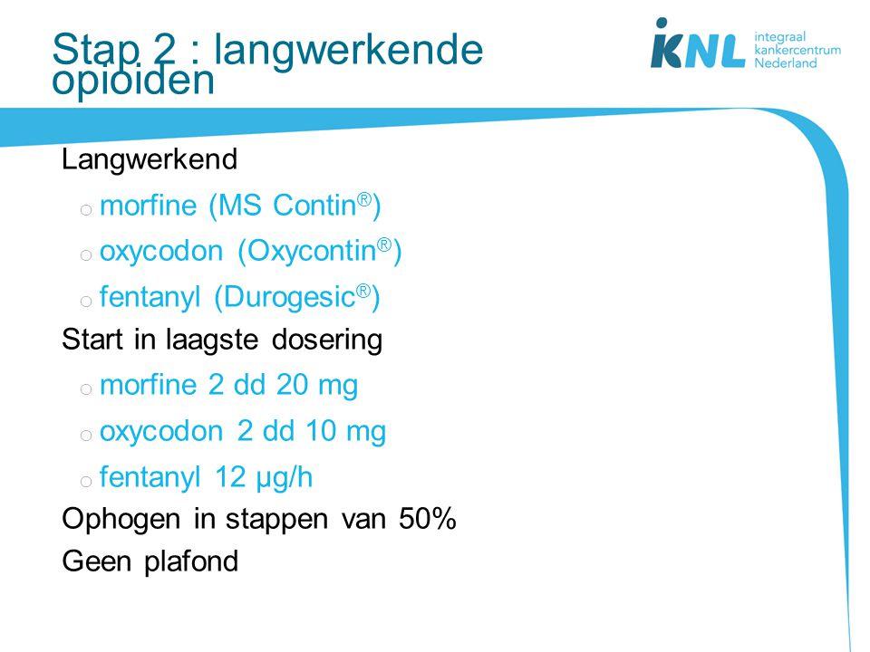 Stap 2 : langwerkende opioiden Langwerkend o morfine (MS Contin ® ) o oxycodon (Oxycontin ® ) o fentanyl (Durogesic ® ) Start in laagste dosering o mo