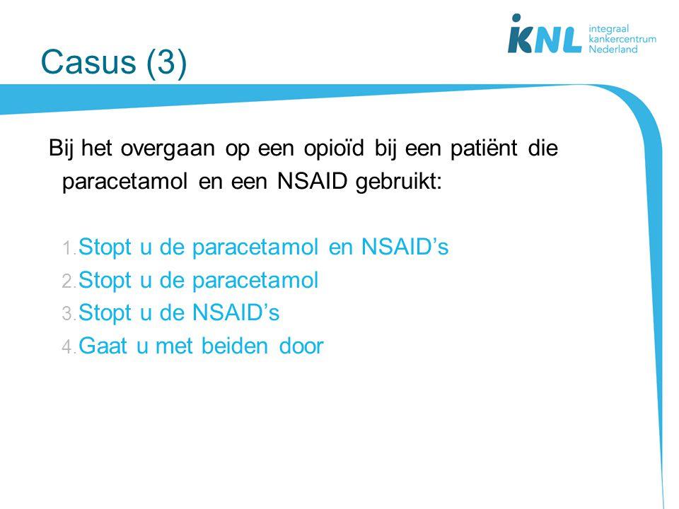 Casus (3) Bij het overgaan op een opioïd bij een patiënt die paracetamol en een NSAID gebruikt: 1. Stopt u de paracetamol en NSAID's 2. Stopt u de par