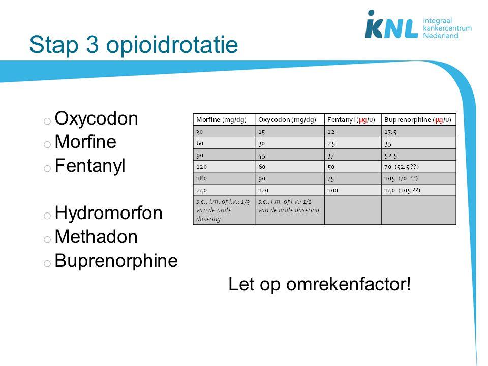 Stap 3 opioidrotatie o Oxycodon o Morfine o Fentanyl o Hydromorfon o Methadon o Buprenorphine Let op omrekenfactor!