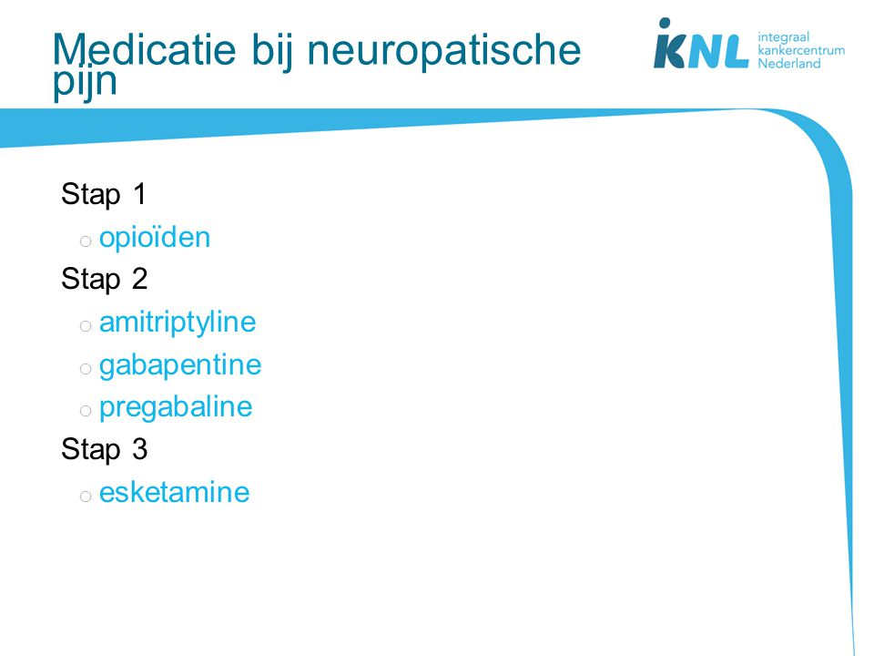 Medicatie bij neuropatische pijn Stap 1 o opioïden Stap 2 o amitriptyline o gabapentine o pregabaline Stap 3 o esketamine