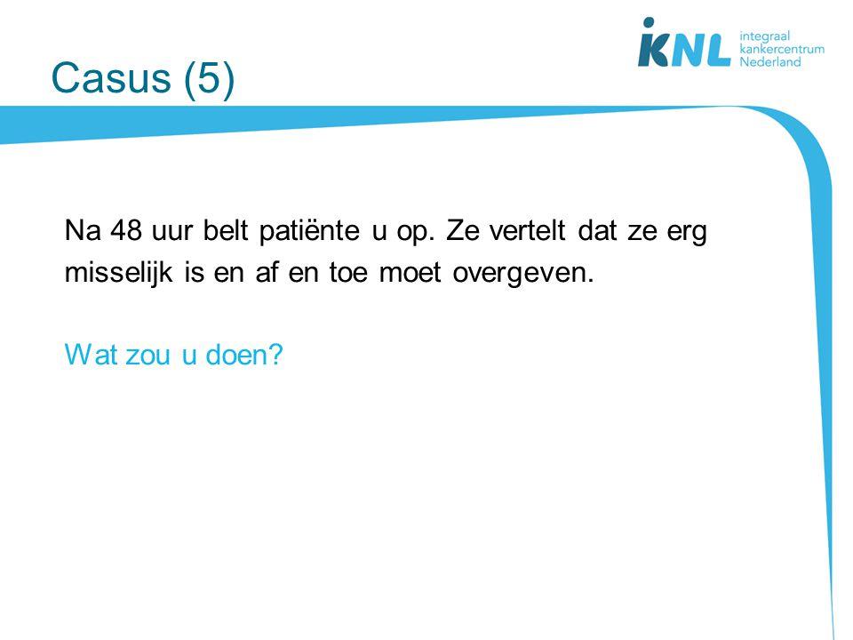 Casus (5) Na 48 uur belt patiënte u op. Ze vertelt dat ze erg misselijk is en af en toe moet overgeven. Wat zou u doen?