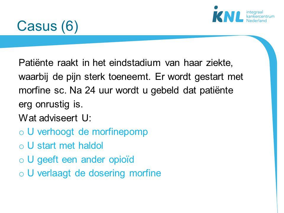 Casus (6) Patiënte raakt in het eindstadium van haar ziekte, waarbij de pijn sterk toeneemt. Er wordt gestart met morfine sc. Na 24 uur wordt u gebeld