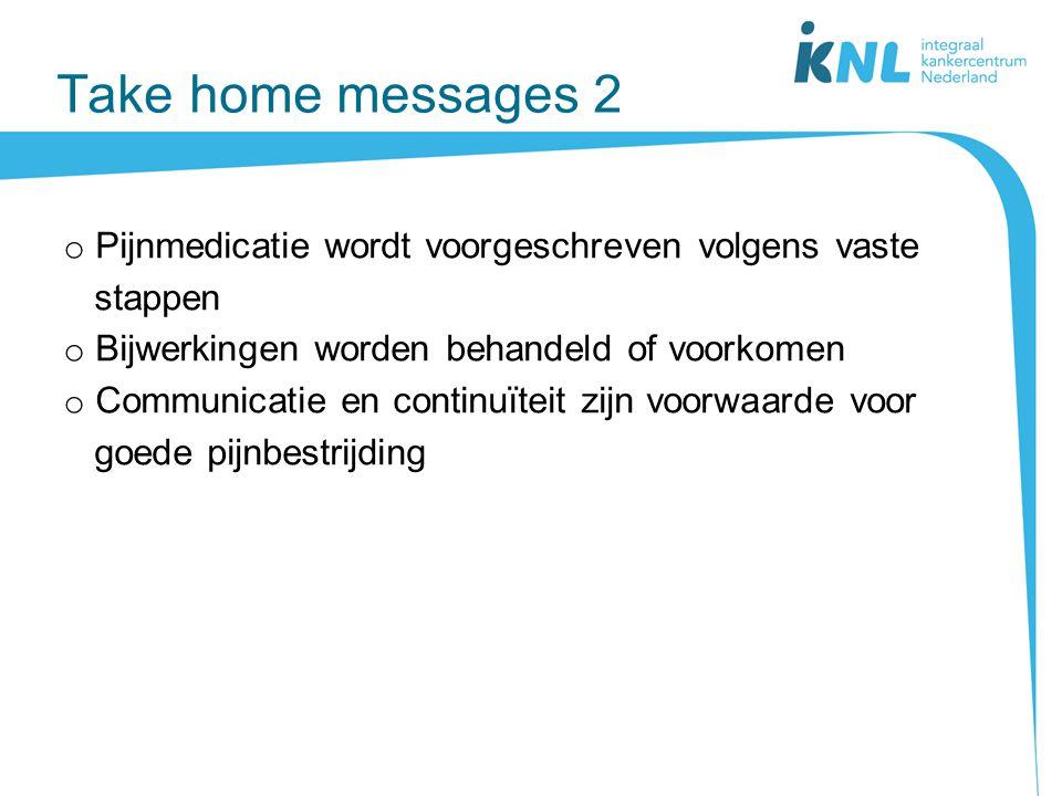 Take home messages 2 o Pijnmedicatie wordt voorgeschreven volgens vaste stappen o Bijwerkingen worden behandeld of voorkomen o Communicatie en continu