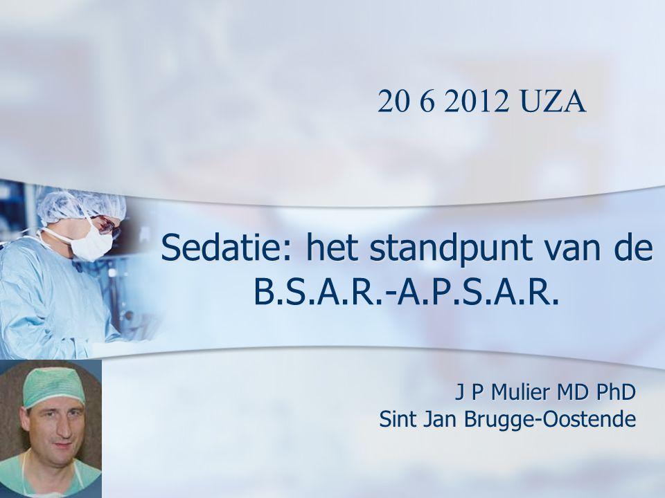 Sedatie: het standpunt van de Sedatie: het standpunt van de B.S.A.R.-A.P.S.A.R. J P Mulier MD PhD Sint Jan Brugge-Oostende 20 6 2012 UZA