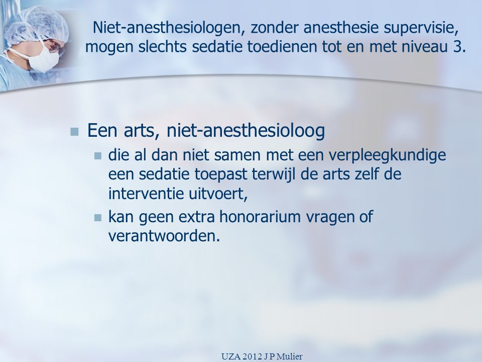 Niet-anesthesiologen, zonder anesthesie supervisie, mogen slechts sedatie toedienen tot en met niveau 3.   Een arts, niet-anesthesioloog   die al