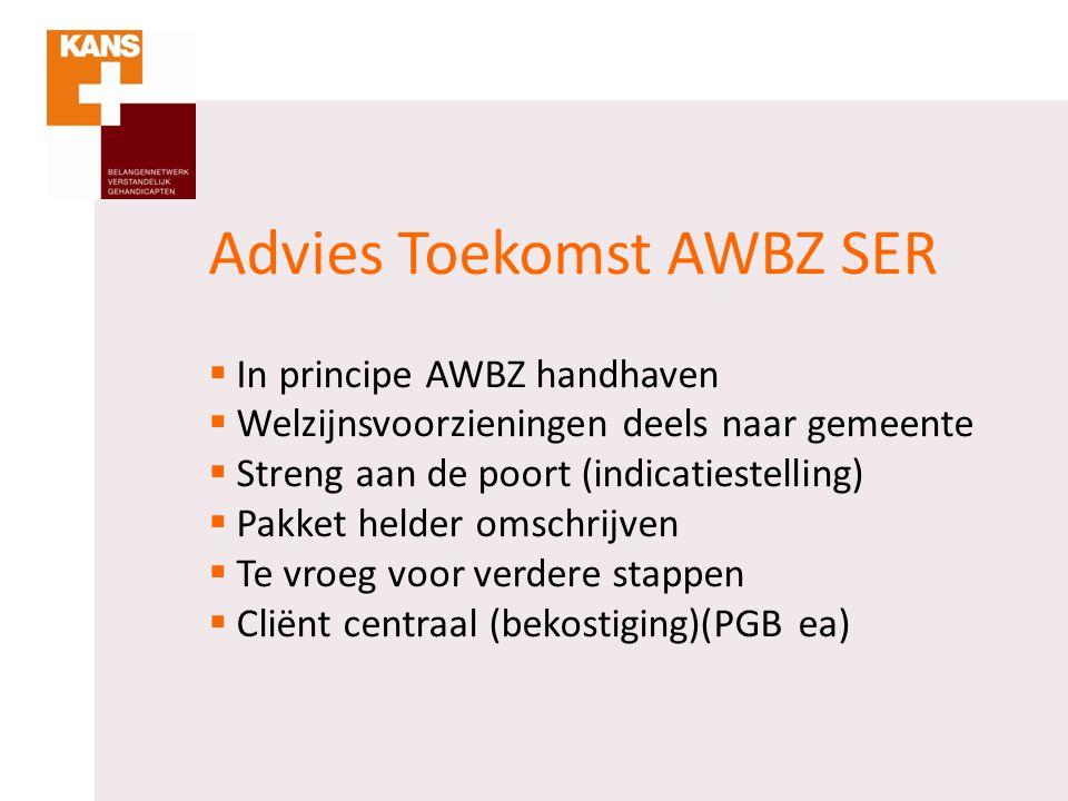 Advies Toekomst AWBZ SER  In principe AWBZ handhaven  Welzijnsvoorzieningen deels naar gemeente  Streng aan de poort (indicatiestelling)  Pakket h