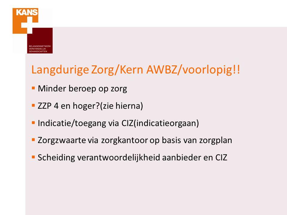 Langdurige Zorg/Kern AWBZ/voorlopig!!  Minder beroep op zorg  ZZP 4 en hoger?(zie hierna)  Indicatie/toegang via CIZ(indicatieorgaan)  Zorgzwaarte