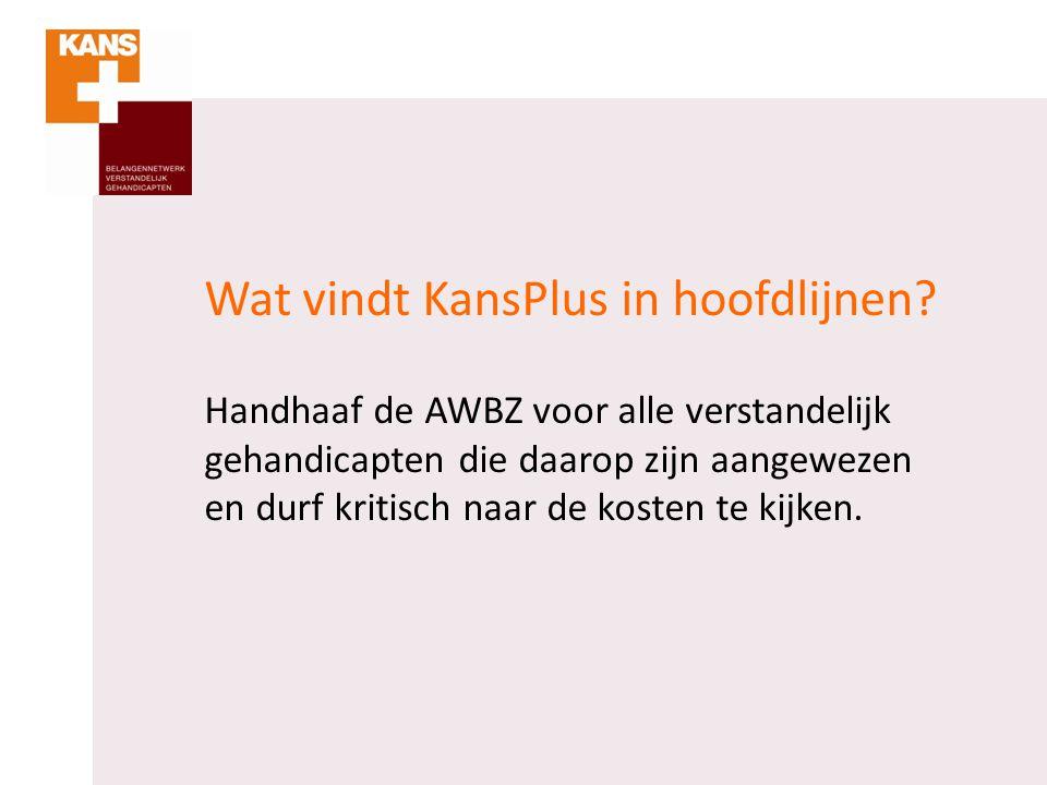 Wat vindt KansPlus in hoofdlijnen? Handhaaf de AWBZ voor alle verstandelijk gehandicapten die daarop zijn aangewezen en durf kritisch naar de kosten t