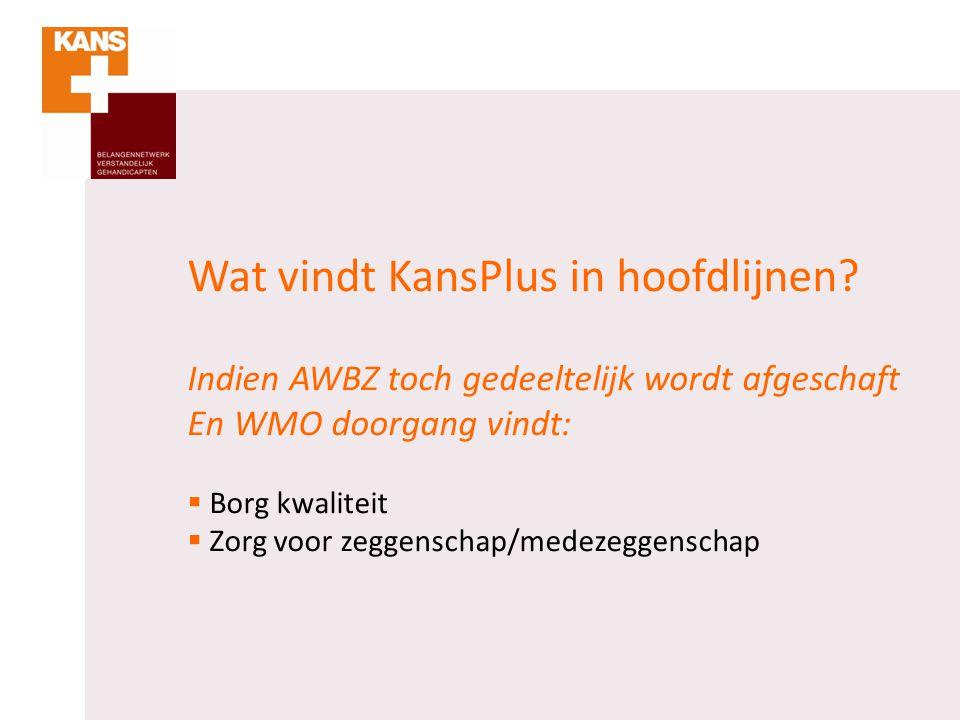 Wat vindt KansPlus in hoofdlijnen? Indien AWBZ toch gedeeltelijk wordt afgeschaft En WMO doorgang vindt:  Borg kwaliteit  Zorg voor zeggenschap/mede