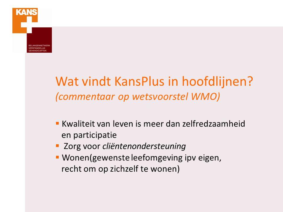 Wat vindt KansPlus in hoofdlijnen? (commentaar op wetsvoorstel WMO)  Kwaliteit van leven is meer dan zelfredzaamheid en participatie  Zorg voor clië