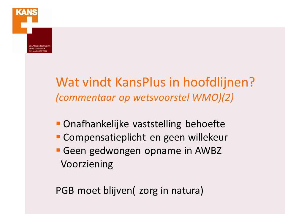 Wat vindt KansPlus in hoofdlijnen? (commentaar op wetsvoorstel WMO)(2)  Onafhankelijke vaststelling behoefte  Compensatieplicht en geen willekeur 