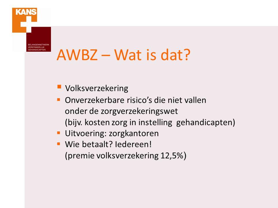 AWBZ – Wat is dat?  Volksverzekering  Onverzekerbare risico's die niet vallen onder de zorgverzekeringswet (bijv. kosten zorg in instelling gehandic
