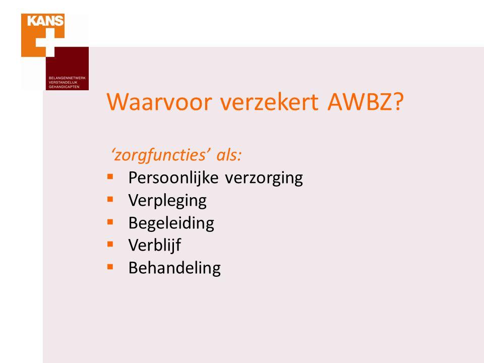 Waarvoor verzekert AWBZ? 'zorgfuncties' als:  Persoonlijke verzorging  Verpleging  Begeleiding  Verblijf  Behandeling
