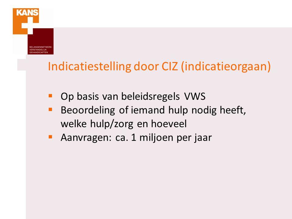 Indicatiestelling door CIZ (indicatieorgaan)  Op basis van beleidsregels VWS  Beoordeling of iemand hulp nodig heeft, welke hulp/zorg en hoeveel  A