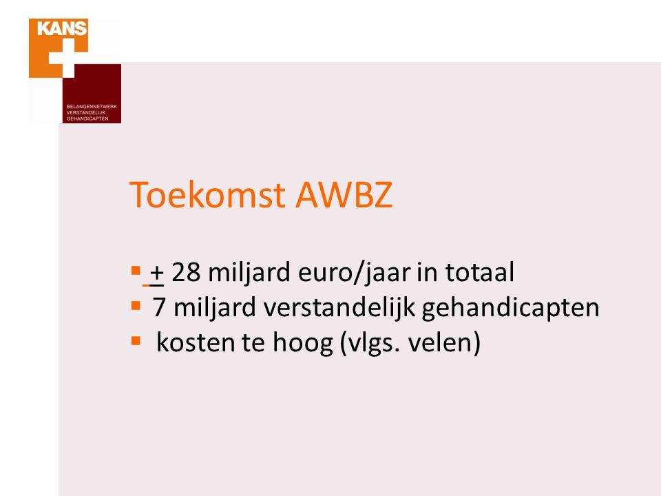 Toekomst AWBZ  + 28 miljard euro/jaar in totaal  7 miljard verstandelijk gehandicapten  kosten te hoog (vlgs. velen)