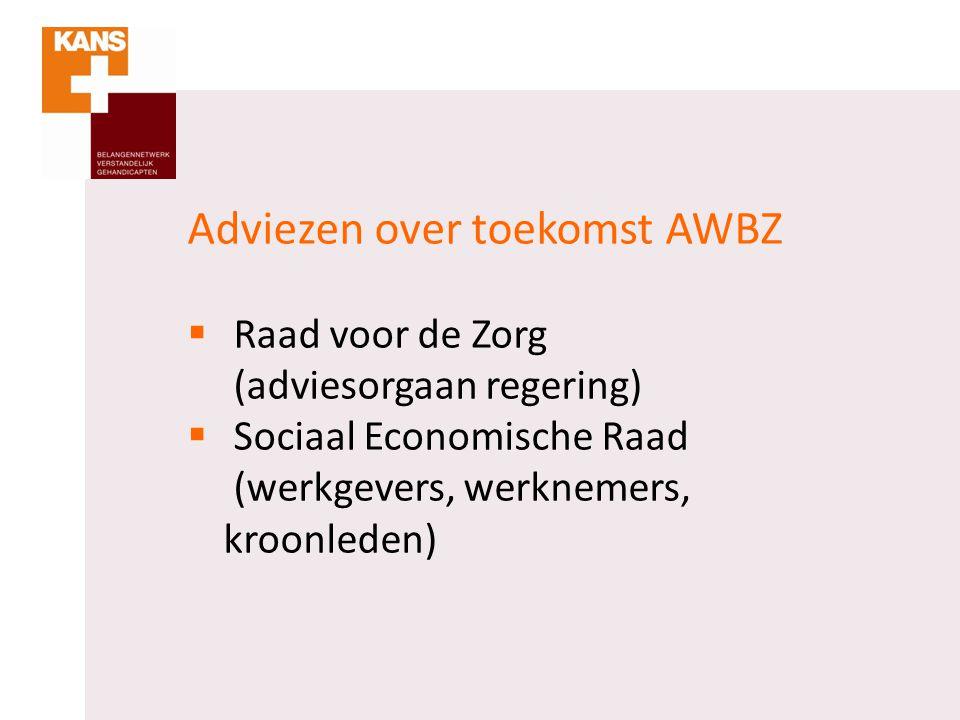 Adviezen over toekomst AWBZ  Raad voor de Zorg (adviesorgaan regering)  Sociaal Economische Raad (werkgevers, werknemers, kroonleden)
