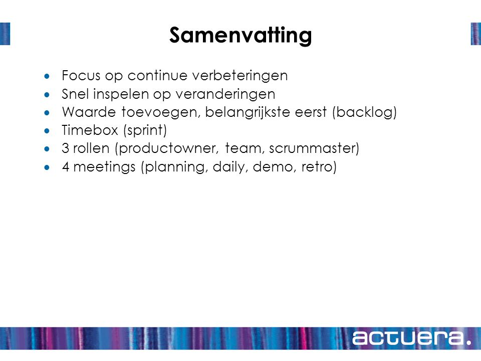 Samenvatting  Focus op continue verbeteringen  Snel inspelen op veranderingen  Waarde toevoegen, belangrijkste eerst (backlog)  Timebox (sprint) 