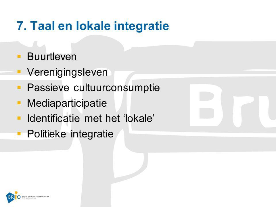 7. Taal en lokale integratie  Buurtleven  Verenigingsleven  Passieve cultuurconsumptie  Mediaparticipatie  Identificatie met het 'lokale'  Polit