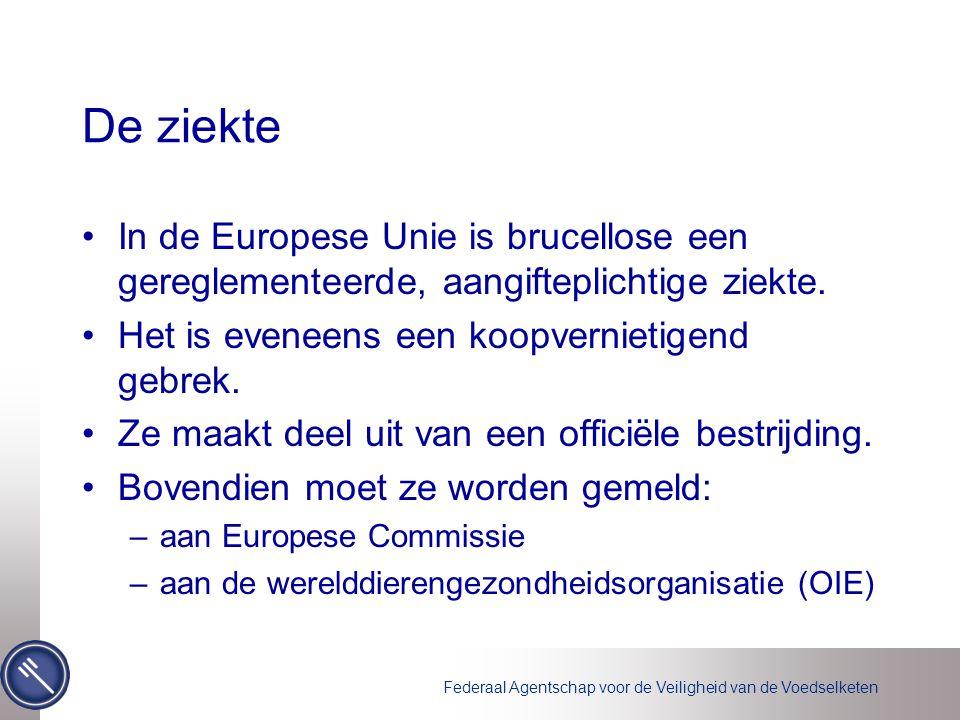 Federaal Agentschap voor de Veiligheid van de Voedselketen De ziekte •In de Europese Unie is brucellose een gereglementeerde, aangifteplichtige ziekte