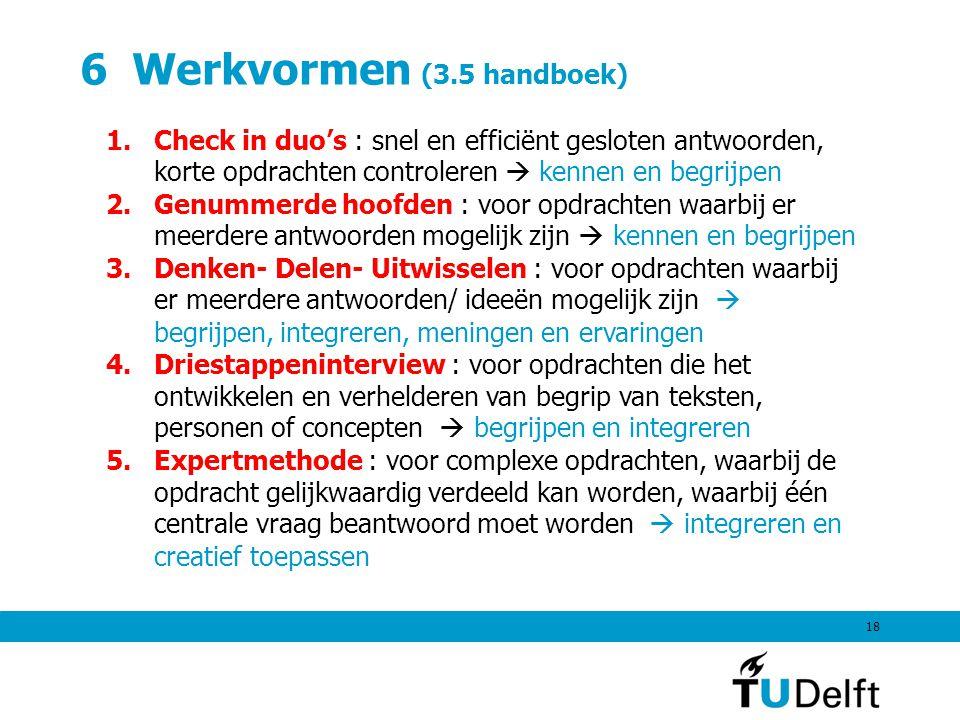 6 Werkvormen (3.5 handboek) 18 1.Check in duo's : snel en efficiënt gesloten antwoorden, korte opdrachten controleren  kennen en begrijpen 2.Genummerde hoofden : voor opdrachten waarbij er meerdere antwoorden mogelijk zijn  kennen en begrijpen 3.Denken- Delen- Uitwisselen : voor opdrachten waarbij er meerdere antwoorden/ ideeën mogelijk zijn  begrijpen, integreren, meningen en ervaringen 4.Driestappeninterview : voor opdrachten die het ontwikkelen en verhelderen van begrip van teksten, personen of concepten  begrijpen en integreren 5.Expertmethode : voor complexe opdrachten, waarbij de opdracht gelijkwaardig verdeeld kan worden, waarbij één centrale vraag beantwoord moet worden  integreren en creatief toepassen