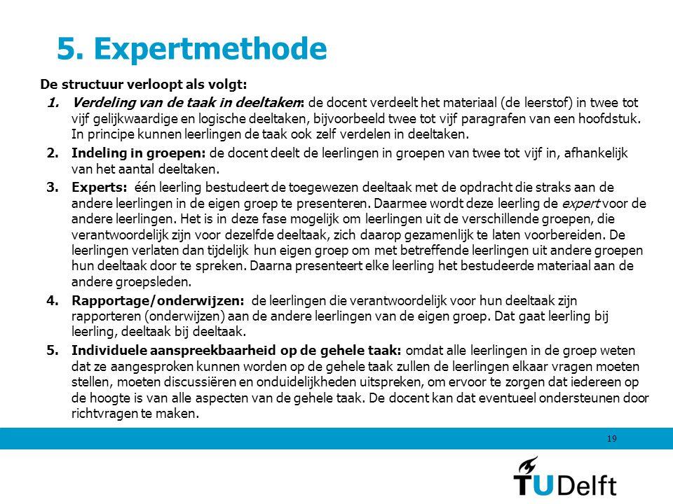5. Expertmethode De structuur verloopt als volgt: 1.Verdeling van de taak in deeltaken: de docent verdeelt het materiaal (de leerstof) in twee tot vij