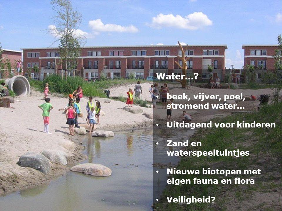 Water…? • beek, vijver, poel, stromend water… • Uitdagend voor kinderen • Zand en waterspeeltuintjes • Nieuwe biotopen met eigen fauna en flora • Veil