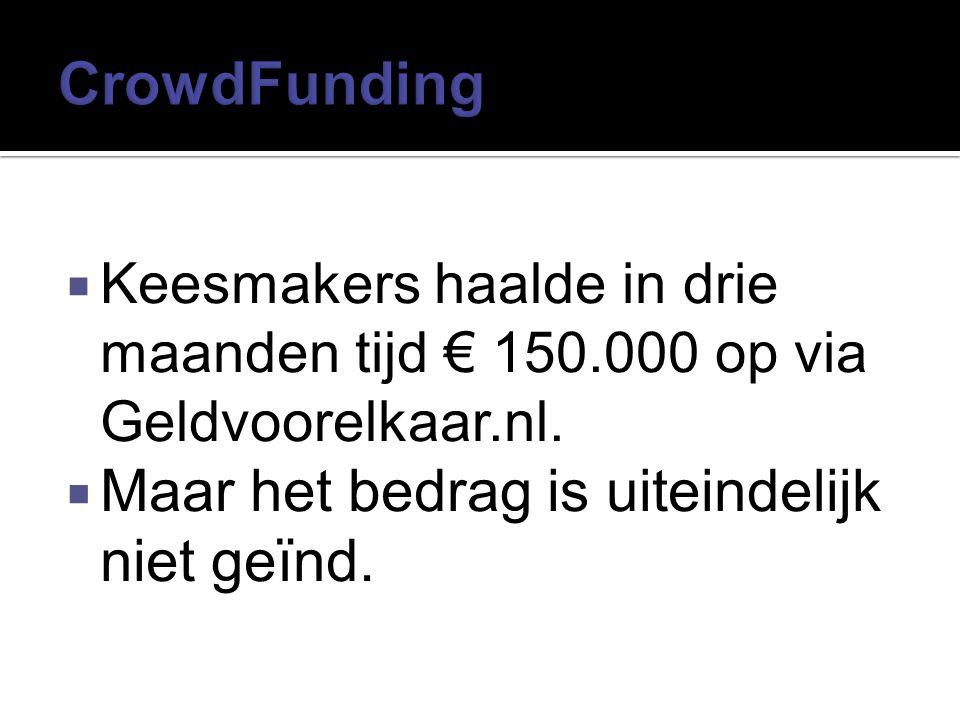  Keesmakers haalde in drie maanden tijd € 150.000 op via Geldvoorelkaar.nl.  Maar het bedrag is uiteindelijk niet geïnd.