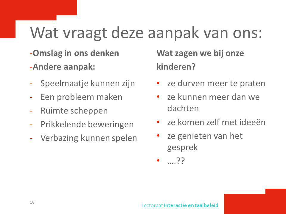 Lectoraat Interactie en taalbeleid Wat vraagt deze aanpak van ons: -Omslag in ons denken -Andere aanpak: -Speelmaatje kunnen zijn -Een probleem maken