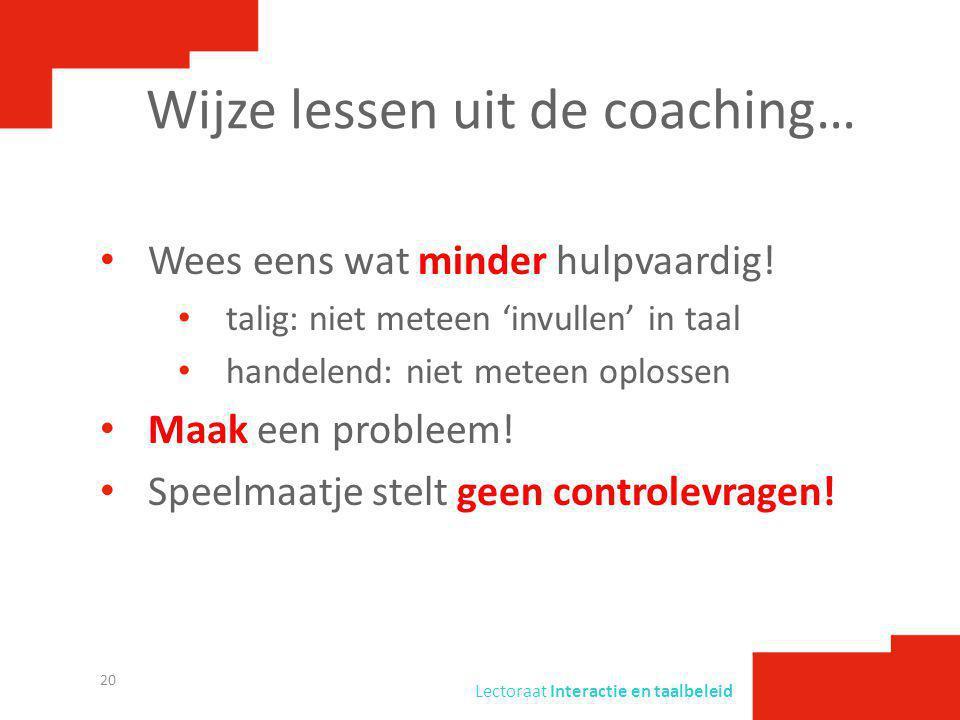 Lectoraat Interactie en taalbeleid Wijze lessen uit de coaching… • Wees eens wat minder hulpvaardig! • talig: niet meteen 'invullen' in taal • handele