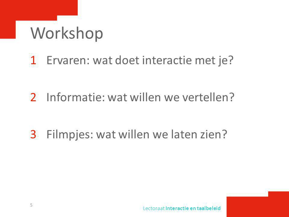 Lectoraat Interactie en taalbeleid Workshop 1Ervaren: wat doet interactie met je? 2Informatie: wat willen we vertellen? 3Filmpjes: wat willen we laten